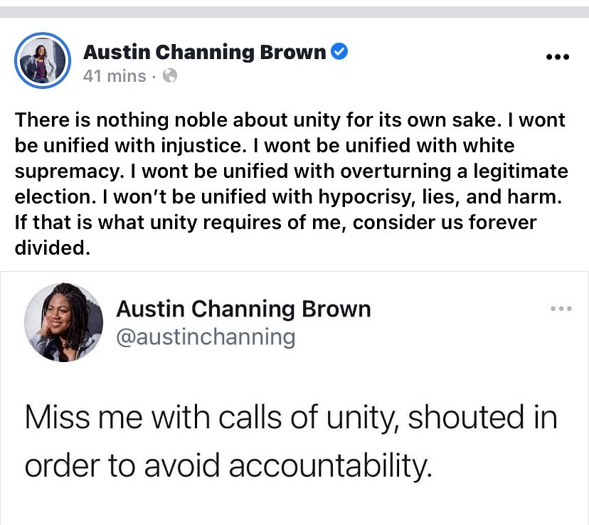 Two quotes from Austin Channing Brown. 1 - Miss me with calls of unity, shouted in order to avoid accountability. 2 - There is nothing noble about unity for its own sake. I wont be unified with injustice. I won't be unified with white supremacy. I wont be unified with overturning a legitimate election. I wont be unified with hypocrisy, lies, and harm. If that is what unity requires of me, consider us forever divided.