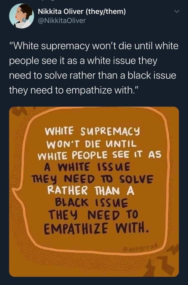 Tweet from Nakkita Oliver: White supremacy won't die until white people see it as a white issue they need to solve rather than a black issue they need to empathize with. Text bubble image under it with same quote inside.
