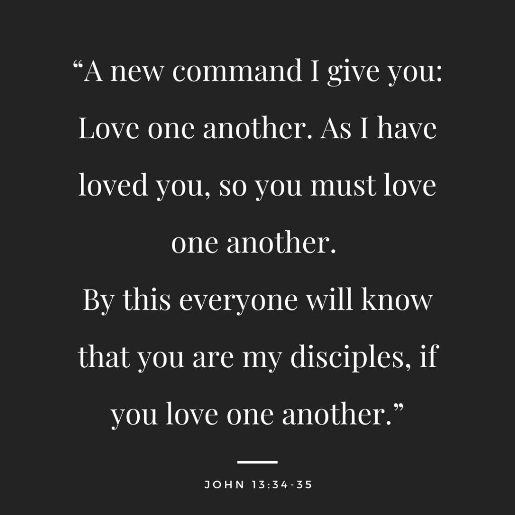 """Black background with white text. John 13:34-35 """"A new command I give you: Love one another. As I have loved you, so you must love one another. By this everyone will know that you are my disciples, if you love one another."""""""
